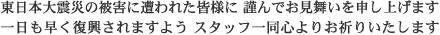 東日本大震災の被害に遭われた皆様に 謹んでお見舞いを申し上げます 一日も早く復興されますよう スタッフ一同心よりお祈りいたします